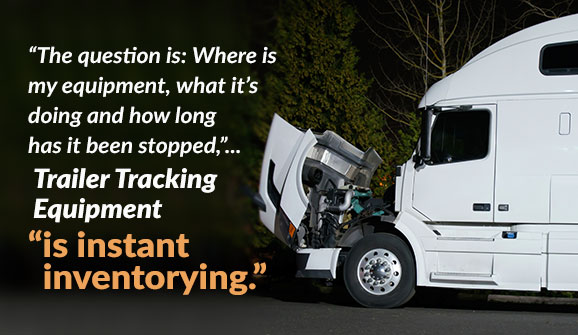 "The question is: where is my equipment, what is it doing and how long has it been stopped?"" Trailer tracking equipment ""is instant inventorying."""